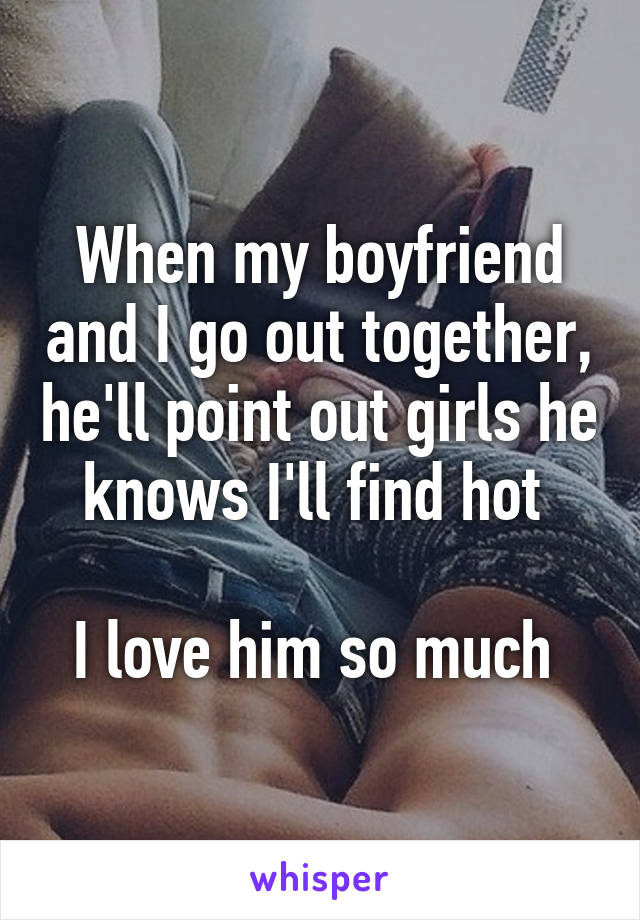 When my boyfriend and I go out together, he'll point out girls he knows I'll find hot   I love him so much
