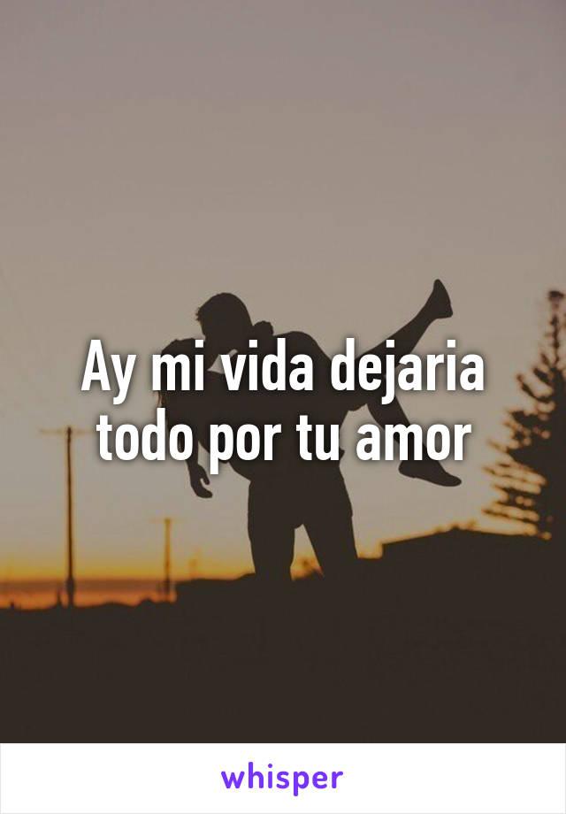 Ay mi vida dejaria todo por tu amor