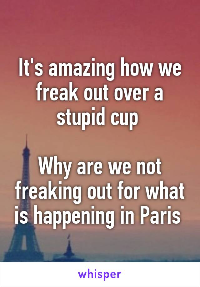 It's amazing how we freak out over a stupid cup   Why are we not freaking out for what is happening in Paris