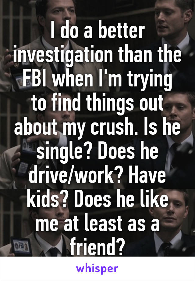 I do a better investigation than the FBI when I'm trying to find things out about my crush. Is he single? Does he drive/work? Have kids? Does he like me at least as a friend?