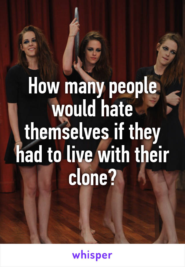 How many people would hate themselves if they had to live with their clone?