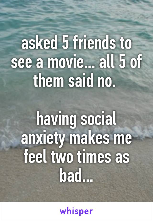 asked 5 friends to see a movie... all 5 of them said no.   having social anxiety makes me feel two times as bad...