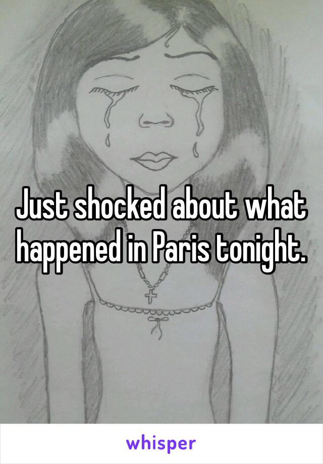Just shocked about what happened in Paris tonight.