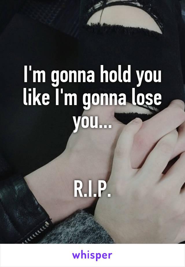 I'm gonna hold you like I'm gonna lose you...   R.I.P.