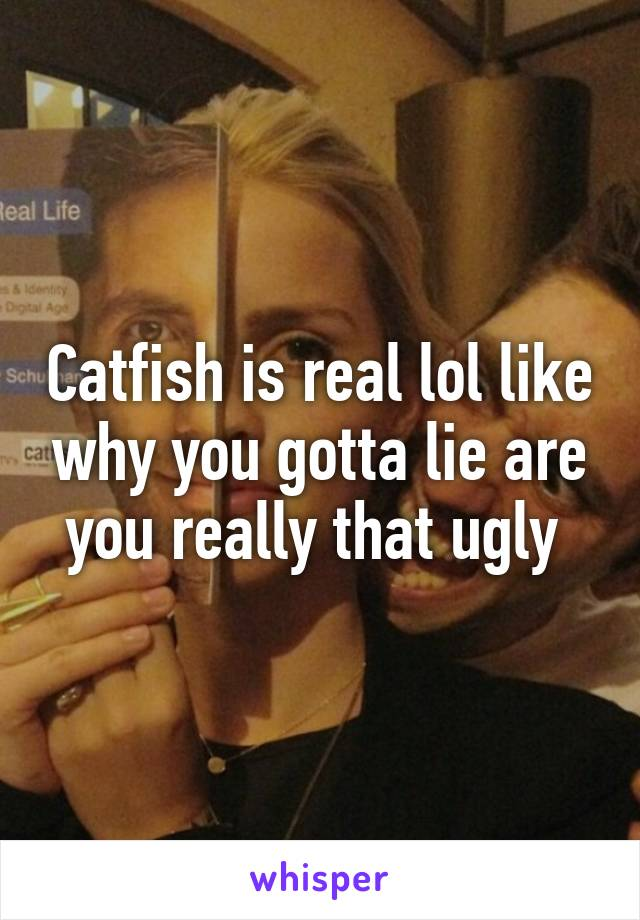 Catfish is real lol like why you gotta lie are you really that ugly