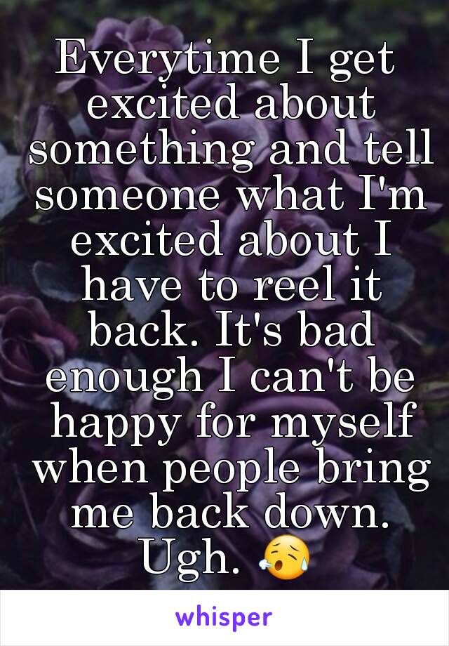 Everytime I get excited about something and tell someone what I'm excited about I have to reel it back. It's bad enough I can't be happy for myself when people bring me back down. Ugh. 😥