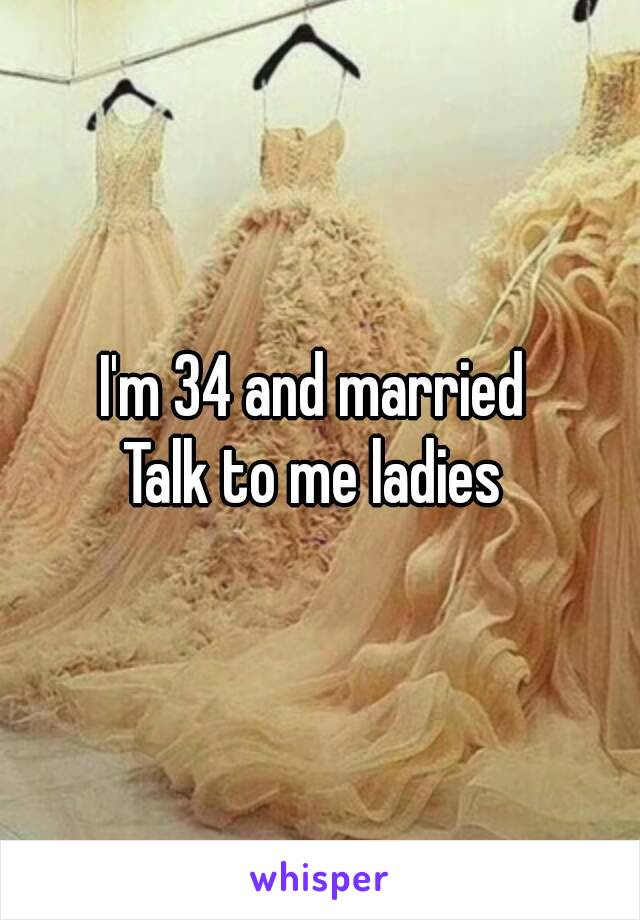 I'm 34 and married  Talk to me ladies