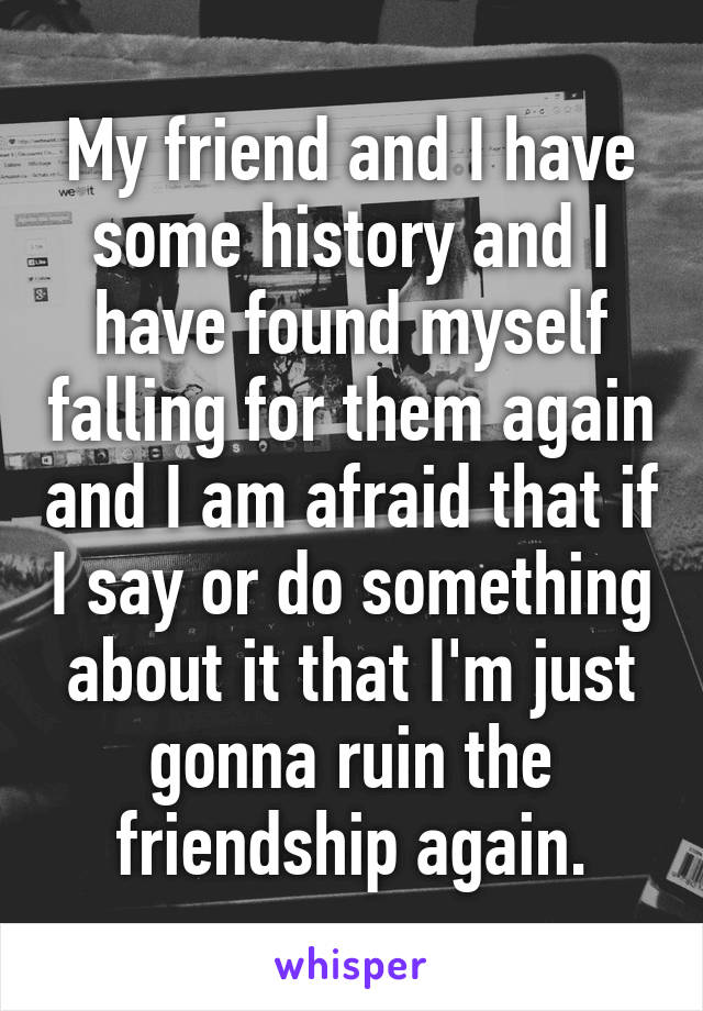 My friend and I have some history and I have found myself falling for them again and I am afraid that if I say or do something about it that I'm just gonna ruin the friendship again.