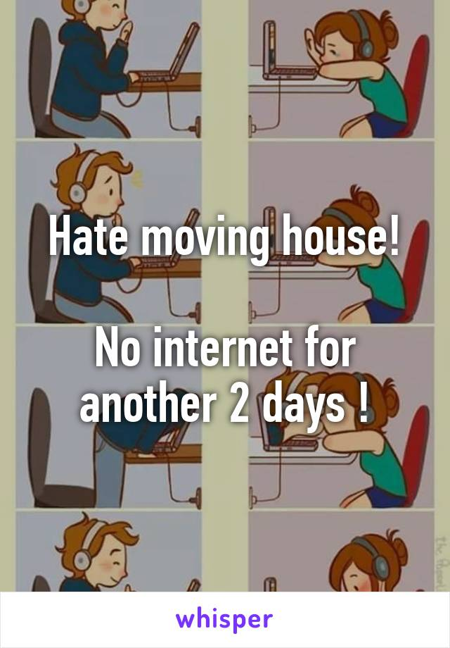 Hate moving house!  No internet for another 2 days !