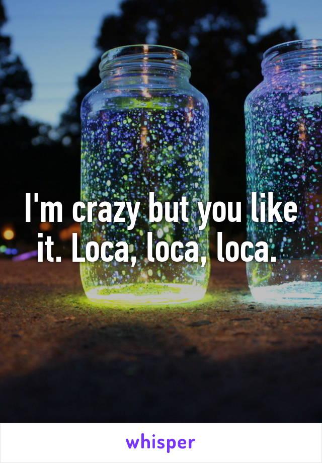 I'm crazy but you like it. Loca, loca, loca.