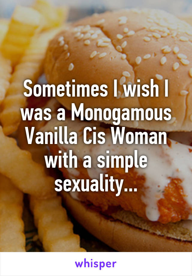 Sometimes I wish I was a Monogamous Vanilla Cis Woman with a simple sexuality...