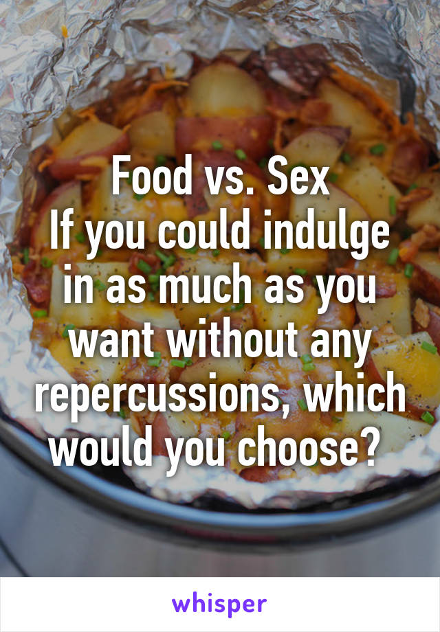 Food vs. Sex If you could indulge in as much as you want without any repercussions, which would you choose?