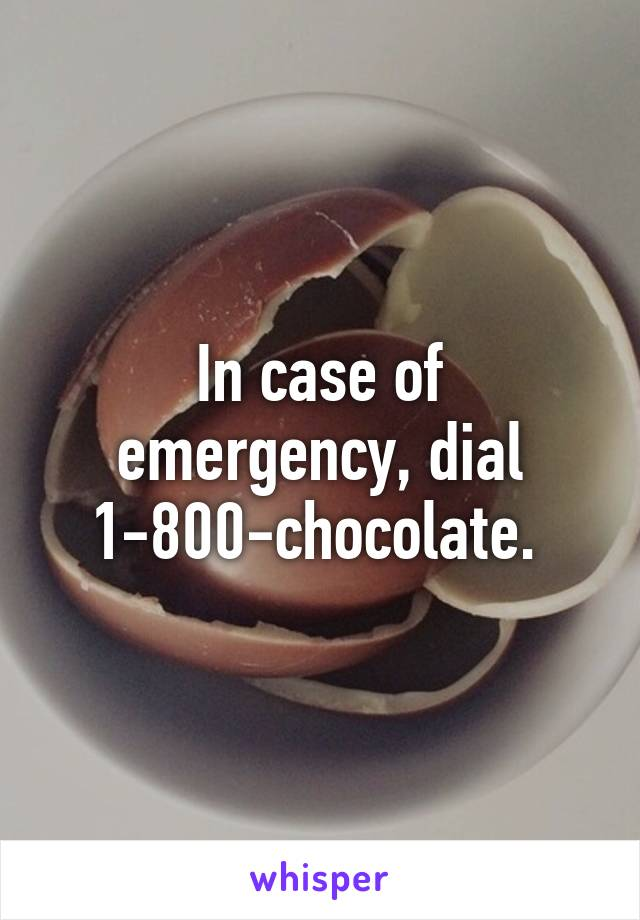 In case of emergency, dial 1-800-chocolate.
