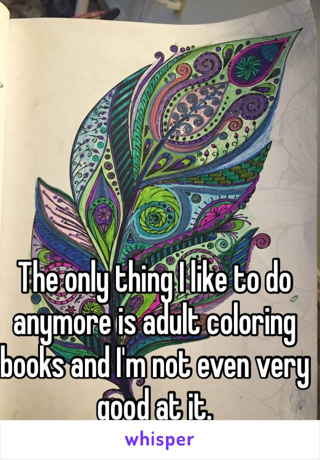 The only thing I like to do anymore is adult coloring books and I'm not even very good at it.