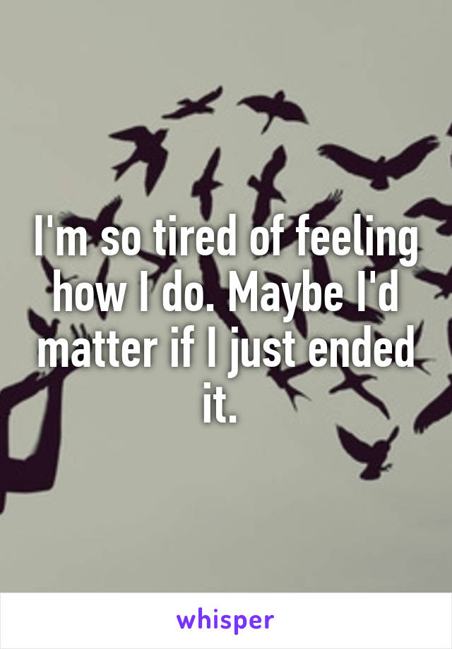 I'm so tired of feeling how I do. Maybe I'd matter if I just ended it.