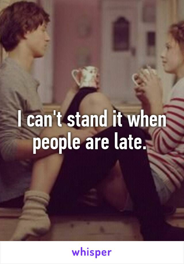 I can't stand it when people are late.