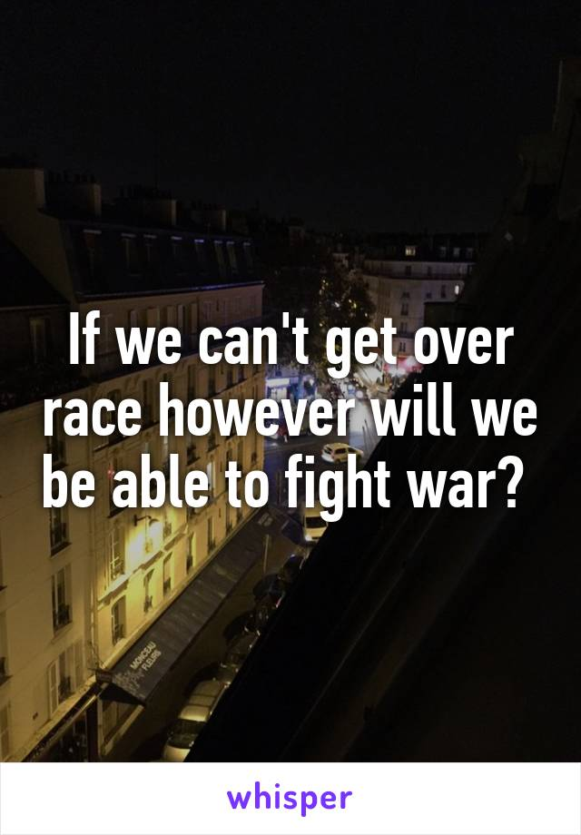If we can't get over race however will we be able to fight war?
