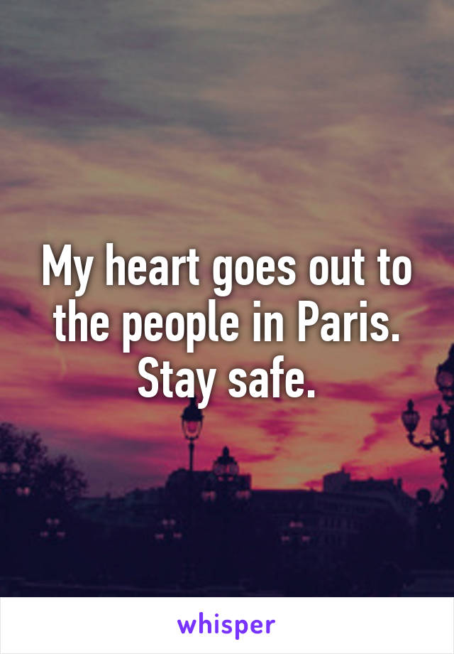 My heart goes out to the people in Paris. Stay safe.