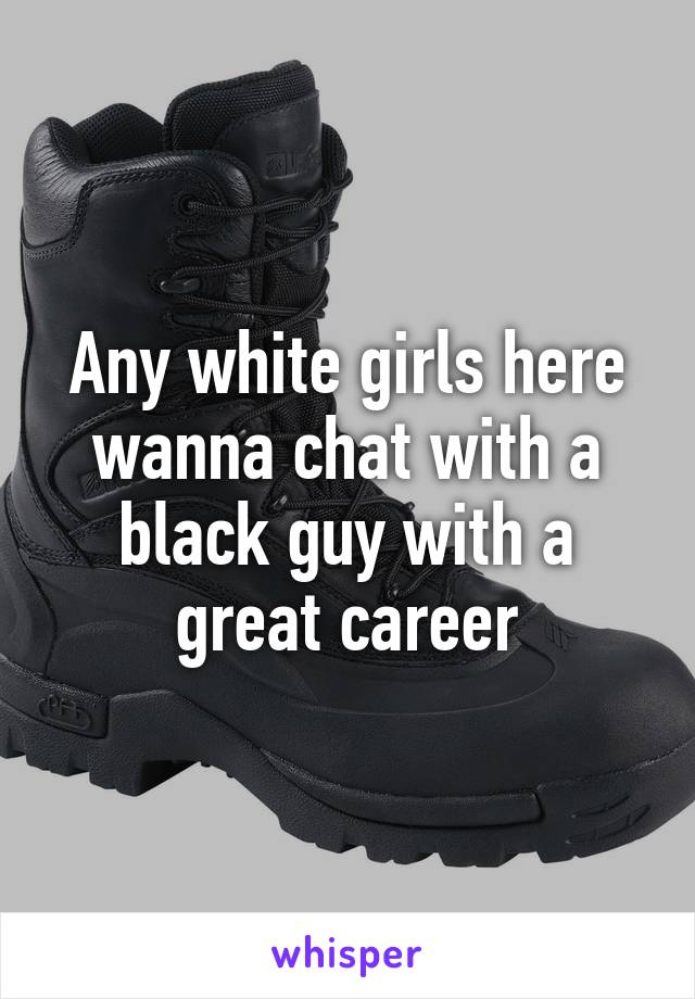 Any white girls here wanna chat with a black guy with a great career