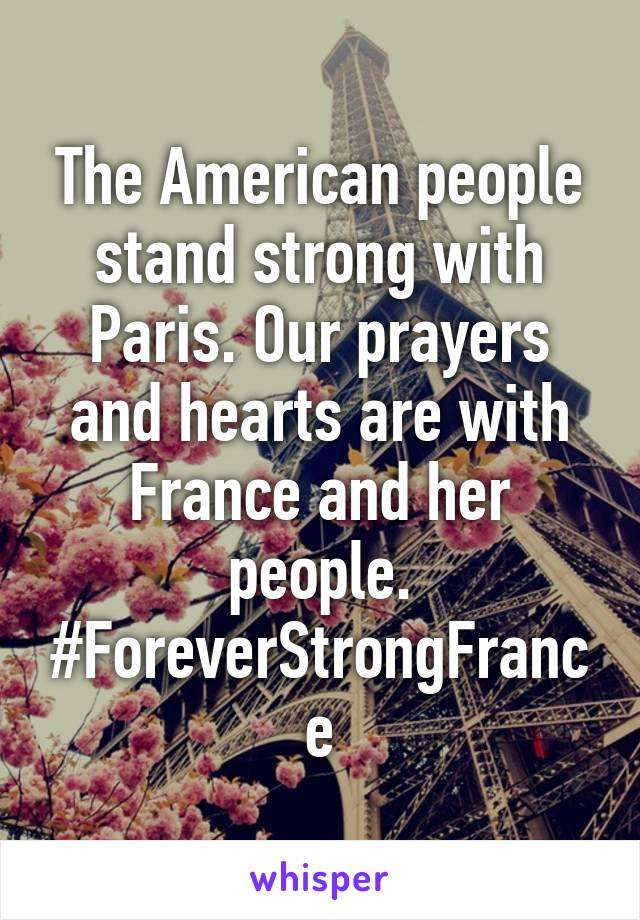 The American people stand strong with Paris. Our prayers and hearts are with France and her people. #ForeverStrongFrance