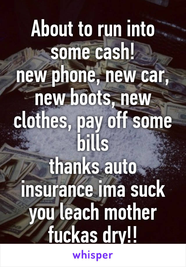 About to run into some cash! new phone, new car, new boots, new clothes, pay off some bills thanks auto insurance ima suck you leach mother fuckas dry!!