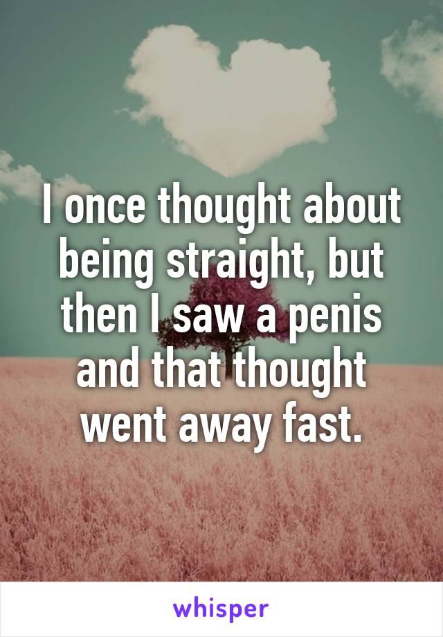 I once thought about being straight, but then I saw a penis and that thought went away fast.