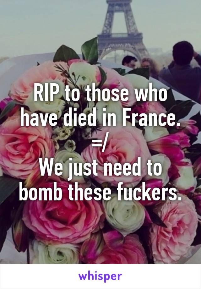 RIP to those who have died in France. =/ We just need to bomb these fuckers.