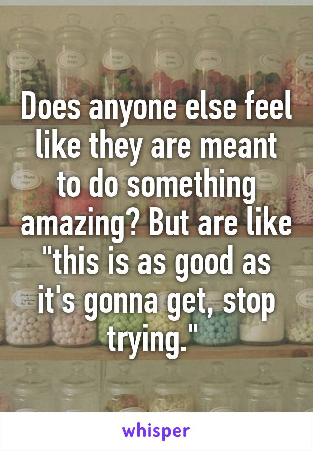 """Does anyone else feel like they are meant to do something amazing? But are like """"this is as good as it's gonna get, stop trying."""""""