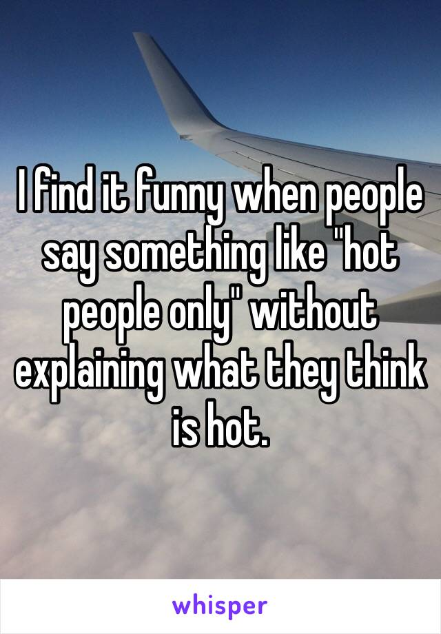 """I find it funny when people say something like """"hot people only"""" without explaining what they think is hot."""
