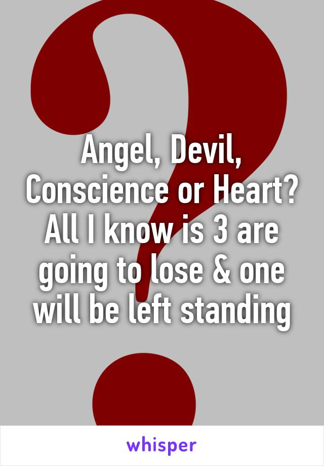 Angel, Devil, Conscience or Heart? All I know is 3 are going to lose & one will be left standing