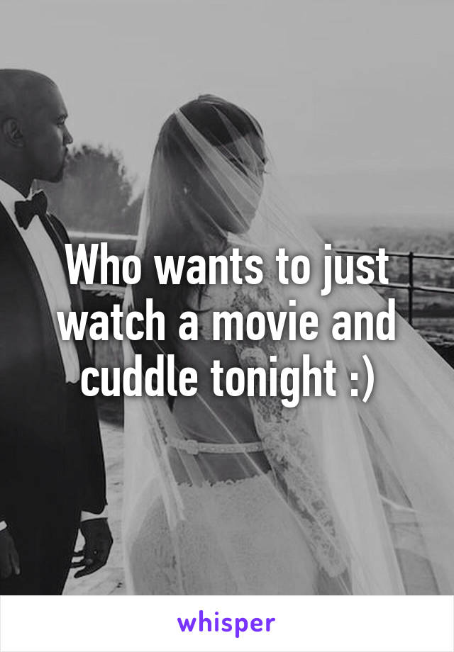 Who wants to just watch a movie and cuddle tonight :)