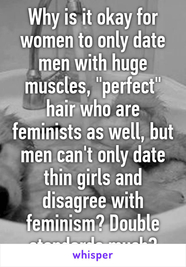 """Why is it okay for women to only date men with huge muscles, """"perfect"""" hair who are feminists as well, but men can't only date thin girls and disagree with feminism? Double standards much?"""