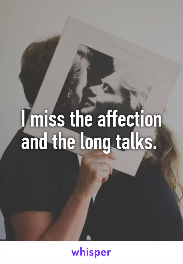 I miss the affection and the long talks.