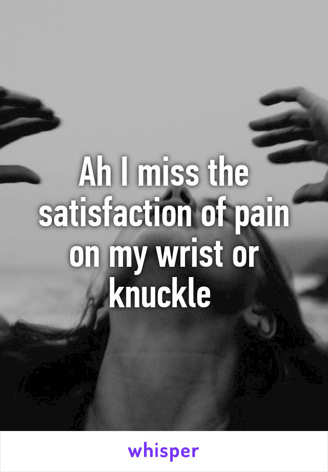 Ah I miss the satisfaction of pain on my wrist or knuckle