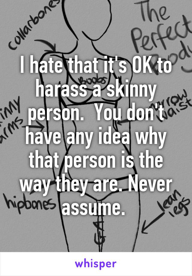 I hate that it's OK to harass a skinny person.  You don't have any idea why that person is the way they are. Never assume.
