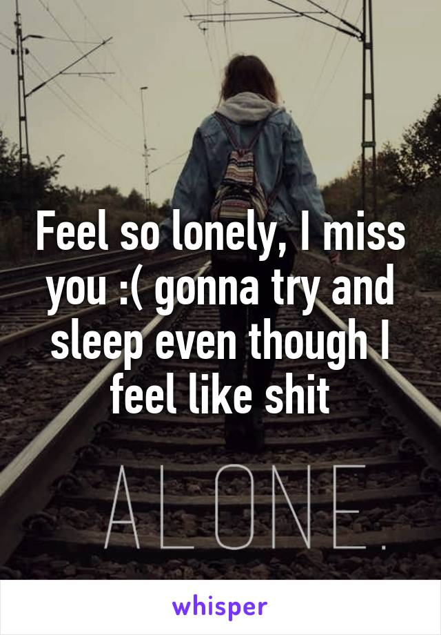 Feel so lonely, I miss you :( gonna try and sleep even though I feel like shit