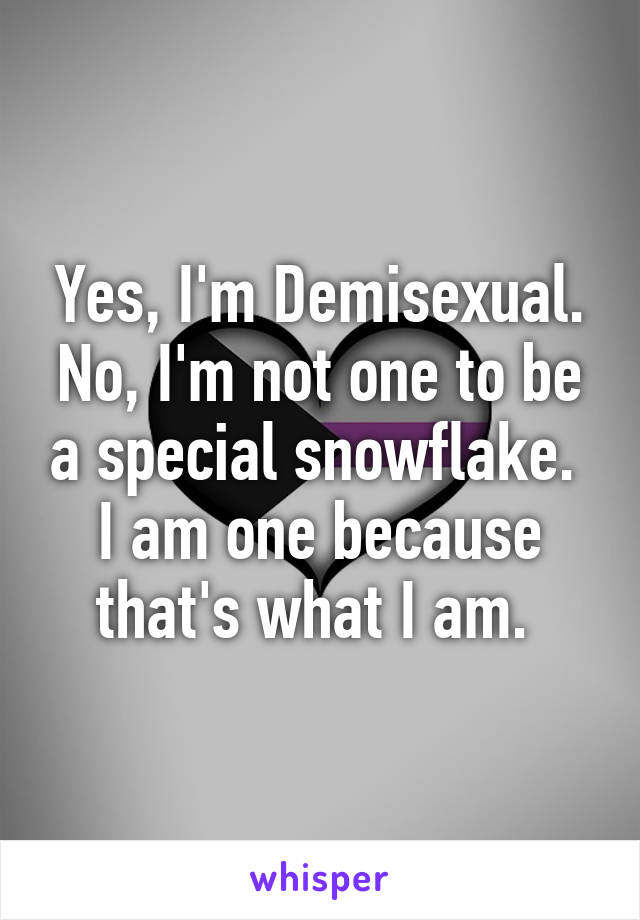 Yes, I'm Demisexual. No, I'm not one to be a special snowflake.  I am one because that's what I am.