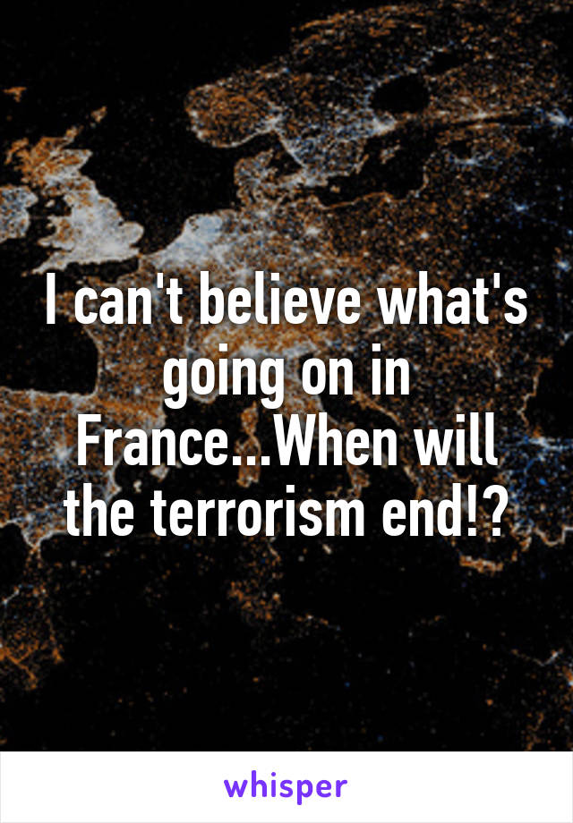 I can't believe what's going on in France...When will the terrorism end!?