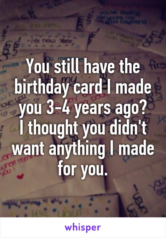You still have the birthday card I made you 3-4 years ago? I thought you didn't want anything I made for you.