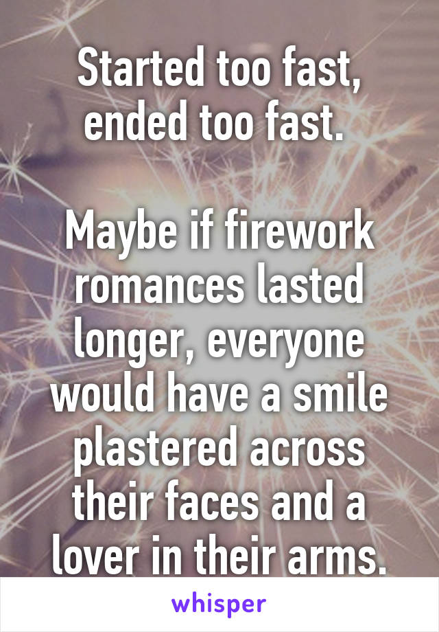 Started too fast, ended too fast.   Maybe if firework romances lasted longer, everyone would have a smile plastered across their faces and a lover in their arms.