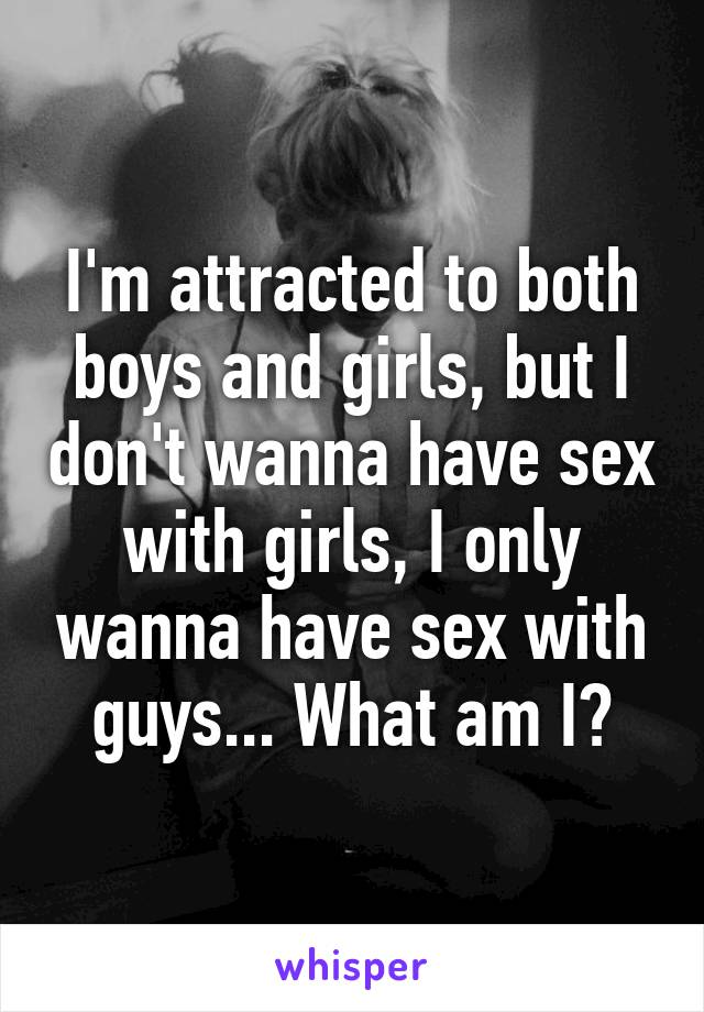 I'm attracted to both boys and girls, but I don't wanna have sex with girls, I only wanna have sex with guys... What am I?