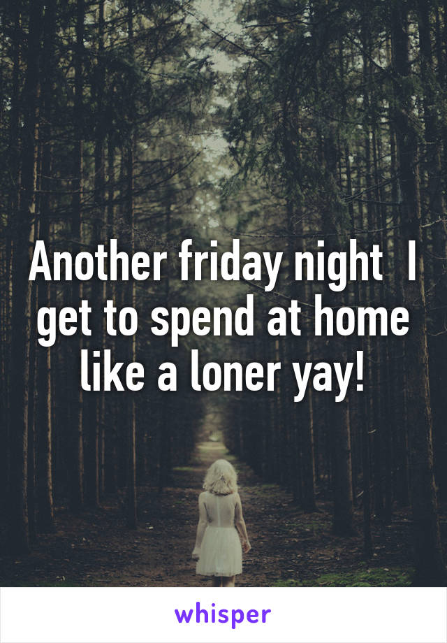 Another friday night  I get to spend at home like a loner yay!