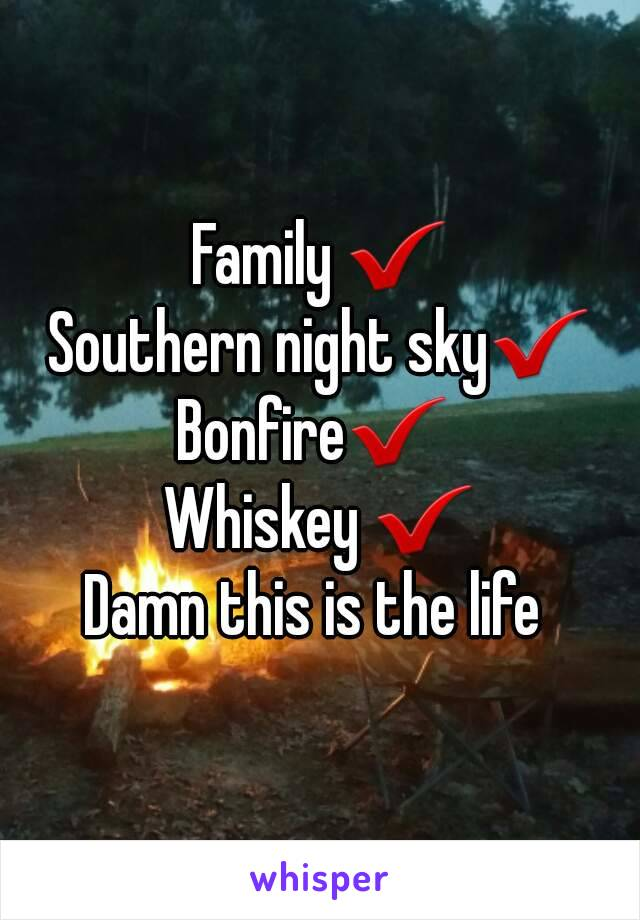 Family ✔ Southern night sky✔ Bonfire✔  Whiskey ✔ Damn this is the life