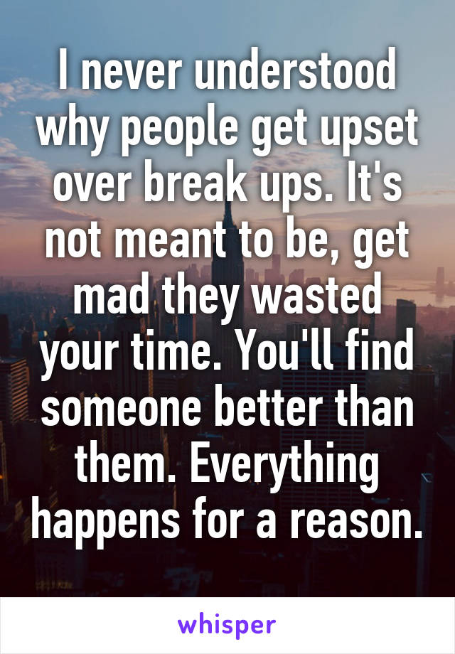 I never understood why people get upset over break ups. It's not meant to be, get mad they wasted your time. You'll find someone better than them. Everything happens for a reason.