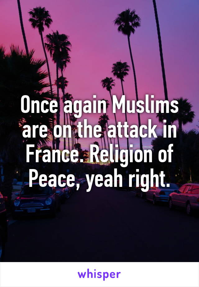 Once again Muslims are on the attack in France. Religion of Peace, yeah right.