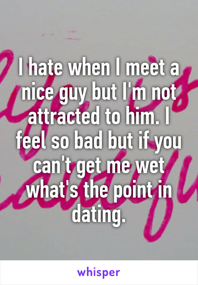 I hate when I meet a nice guy but I'm not attracted to him. I feel so bad but if you can't get me wet what's the point in dating.