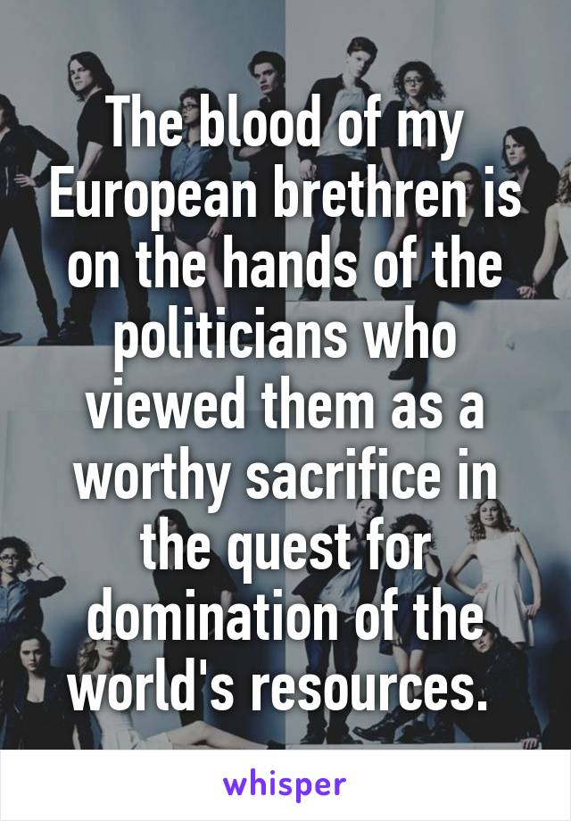 The blood of my European brethren is on the hands of the politicians who viewed them as a worthy sacrifice in the quest for domination of the world's resources.