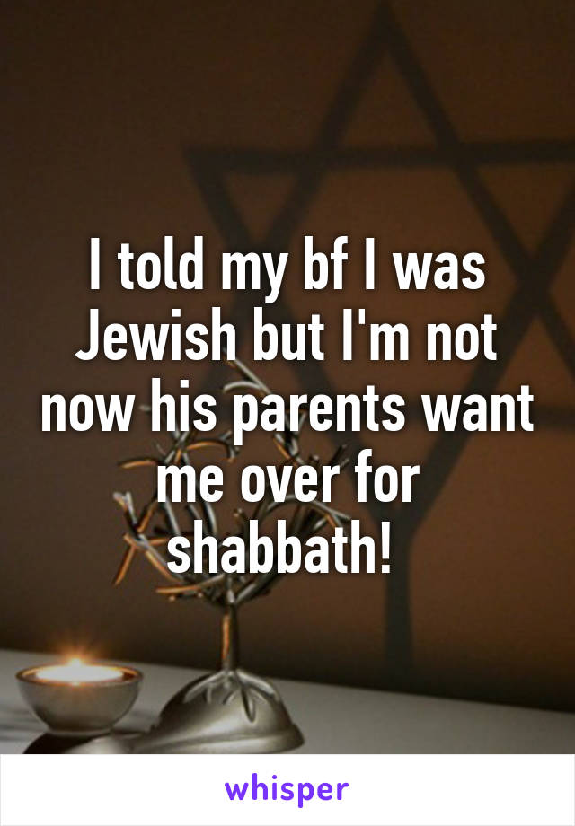 I told my bf I was Jewish but I'm not now his parents want me over for shabbath!