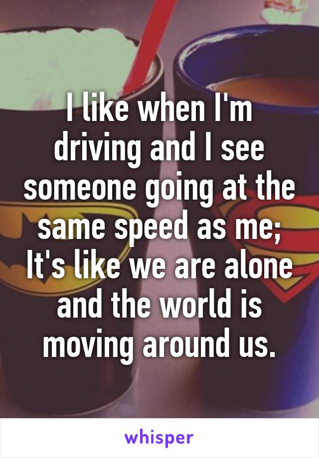 I like when I'm driving and I see someone going at the same speed as me; It's like we are alone and the world is moving around us.