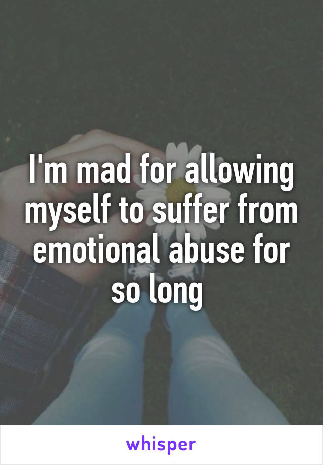 I'm mad for allowing myself to suffer from emotional abuse for so long
